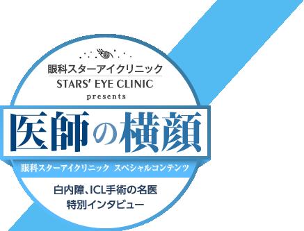 医師の横顔 眼科スターアイクリニック スペシャルコンテンツ 白内障、ICL手術の名医特別インタビュー